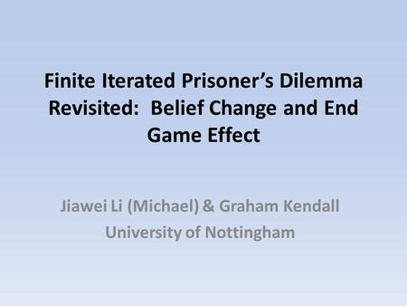 Finite Iterated Prisoner's Dilemma Revisited: Belief Change and End Game Effect Jiawei Li (Michael) & Graham Kendall University of Nottingham.