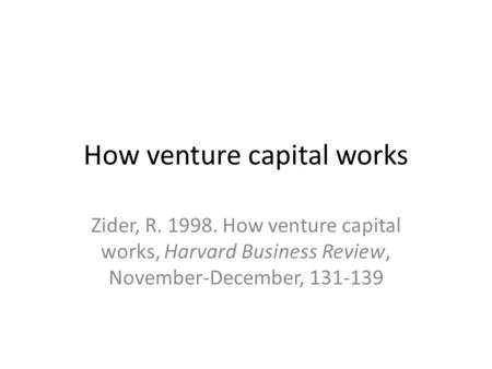 How venture capital works Zider, R. 1998. How venture capital works, Harvard Business Review, November-December, 131-139.