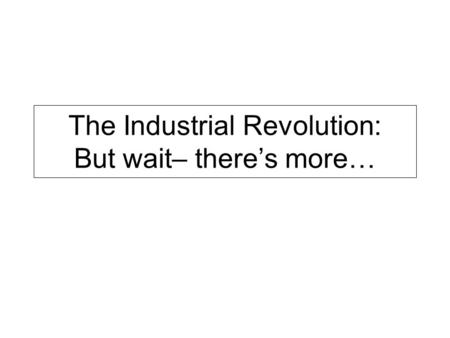 The Industrial Revolution: But wait– there's more…