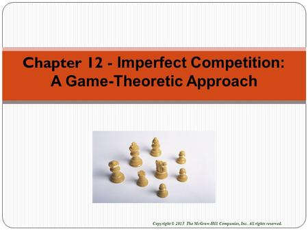 Chapter 12 - Imperfect Competition: A Game-Theoretic Approach Copyright © 2015 The McGraw-Hill Companies, Inc. All rights reserved.
