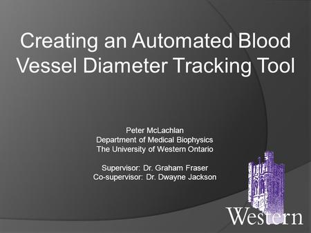 Creating an Automated Blood Vessel Diameter Tracking Tool Peter McLachlan Department of Medical Biophysics The University of Western Ontario Supervisor: