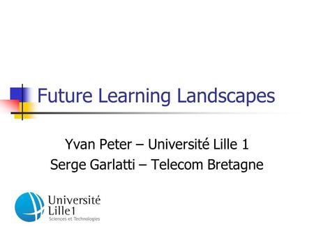 Future Learning Landscapes Yvan Peter – Université Lille 1 Serge Garlatti – Telecom Bretagne.