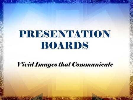 PRESENTATION BOARDS Vivid Images that Communicate.