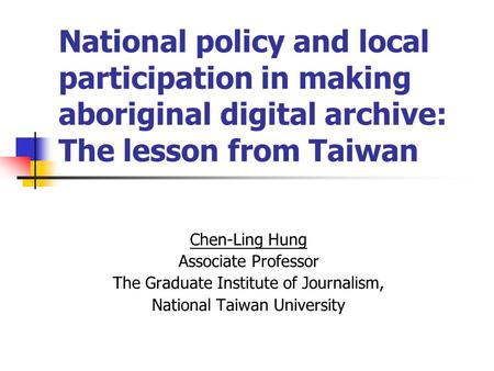 National policy and local participation in making aboriginal digital archive: The lesson from Taiwan Chen-Ling Hung Associate Professor The Graduate Institute.