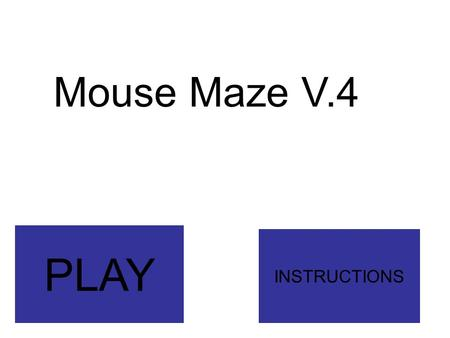 Mouse Maze V.4 INSTRUCTIONS PLAY. How to Play This whole version (V.4) is sorta a tutorial. Just go through a maze. Don't touch any colors other than.