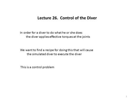 Lecture 26. Control of the Diver In order for a diver to do what he or she does the diver applies effective torques at the joints We want to find a recipe.