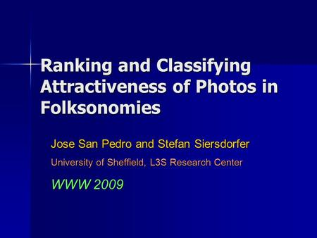 Ranking and Classifying Attractiveness of Photos in Folksonomies Jose San Pedro and Stefan Siersdorfer University of Sheffield, L3S Research Center WWW.