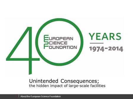 About the European Science Foundation 1 Unintended Consequences; the hidden impact of large-scale facilities.
