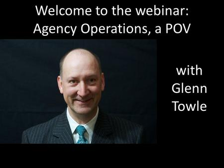 Welcome to the webinar: Agency Operations, a POV with Glenn Towle.