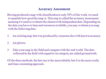 Accuracy Assessment Having produced a map with classification is only 50% of the work, we need to quantify how good the map is. This step is called the.