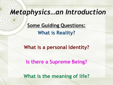 Metaphysics…an Introduction Some Guiding Questions: What is Reality? What is a personal identity? Is there a Supreme Being? What is the meaning of life?