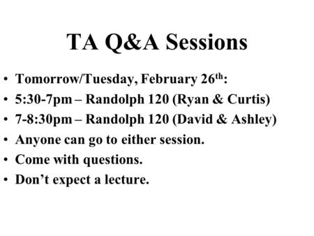 TA Q&A Sessions Tomorrow/Tuesday, February 26 th : 5:30-7pm – Randolph 120 (Ryan & Curtis) 7-8:30pm – Randolph 120 (David & Ashley) Anyone can go to either.