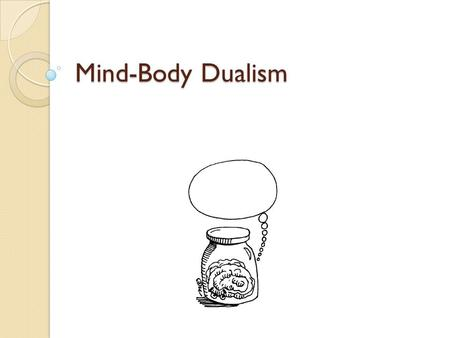 Mind-Body Dualism. The Mind-Body Problem The problem of explaining how a mind is connected to and interacts with a body whose mind it is, or the problem.