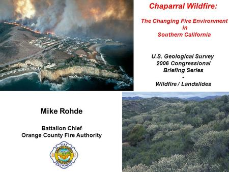 Chaparral Wildfire: The Changing Fire Environment in Southern California Mike Rohde Battalion Chief Orange County Fire Authority U.S. Geological Survey.