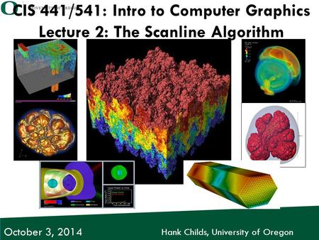 Hank Childs, University of Oregon October 3, 2014 CIS 441/541: Intro to Computer Graphics Lecture 2: The Scanline Algorithm.