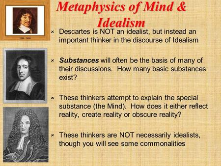 Metaphysics of Mind & Idealism  Descartes is NOT an idealist, but instead an important thinker in the discourse of Idealism  Substances will often be.