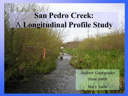 San Pedro Creek: A Longitudinal Profile Study Andrew Georgeades Anne Jurek Mary Snow.