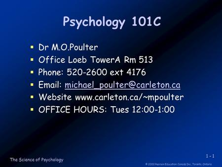 1 - 1 © 2000 Pearson Education Canada Inc.,Toronto, Ontario The Science of Psychology Psychology 101C  Dr M.O.Poulter  Office Loeb TowerA Rm 513  Phone: