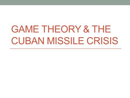 GAME THEORY & THE CUBAN MISSILE CRISIS. What is Game Theory? A branch of mathematics concerned with decision-making in social interactions. Games = situations.