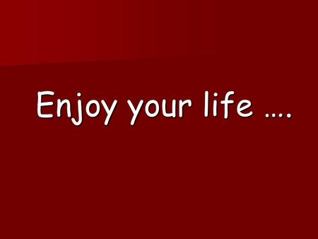 Enjoy your life …. Love, like nobody did hurt you until now…