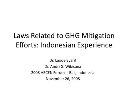 Laws Related to GHG Mitigation Efforts: Indonesian Experience Dr. Laode Syarif Dr. Andri G. Wibisana 2008 AECEN Forum -- Bali, Indonesia November 26, 2008.