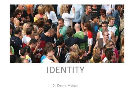 IDENTITY Dr. Dennis Morgan. goal: think about your identity.