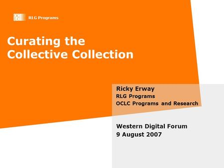 RLG Programs Curating the Collective Collection Ricky Erway RLG Programs OCLC Programs and Research Western Digital Forum 9 August 2007.
