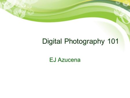 Digital Photography 101 EJ Azucena. MegaPixels What are pixels? –Pixels are dots used to display an image on a screen or printed matter.