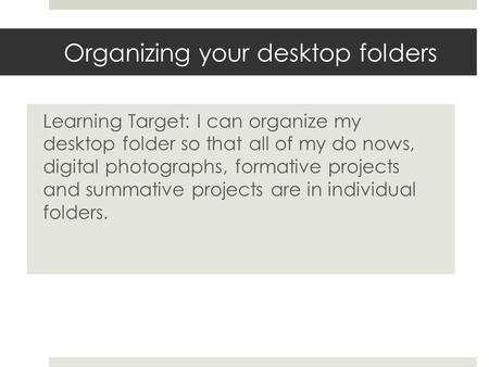 Organizing your desktop folders Learning Target: I can organize my desktop folder so that all of my do nows, digital photographs, formative projects and.