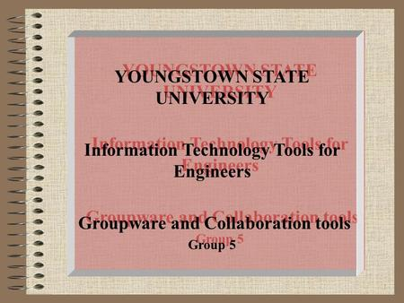 1 YOUNGSTOWN STATE UNIVERSITY Information Technology Tools for Engineers Groupware and Collaboration tools Group 5 YOUNGSTOWN STATE UNIVERSITY Information.