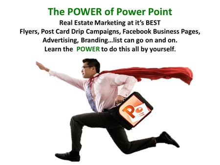 The POWER of Power Point Real Estate Marketing at it's BEST Flyers, Post Card Drip Campaigns, Facebook Business Pages, Advertising, Branding…list can go.