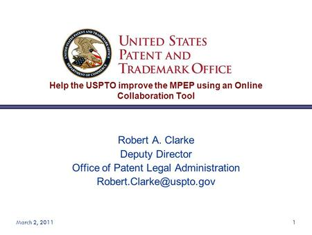 March 2, 20111 Help the USPTO improve the MPEP using an Online Collaboration Tool Robert A. Clarke Deputy Director Office of Patent Legal Administration.