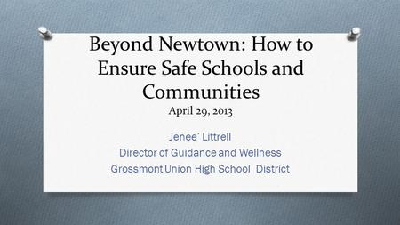 Beyond Newtown: How to Ensure Safe Schools and Communities April 29, 2013 Jenee' Littrell Director of Guidance and Wellness Grossmont Union High School.