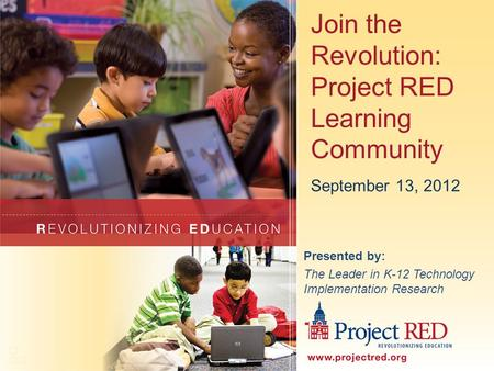 Join the Revolution: Project RED Learning Community Presented by: The Leader in K-12 Technology Implementation Research September 13, 2012.