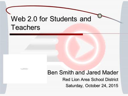Web 2.0 for Students and Teachers Ben Smith and Jared Mader Red Lion Area School District Saturday, October 24, 2015Saturday, October 24, 2015Saturday,