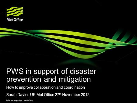 © Crown copyright Met Office PWS in support of disaster prevention and mitigation How to improve collaboration and coordination Sarah Davies UK Met Office.