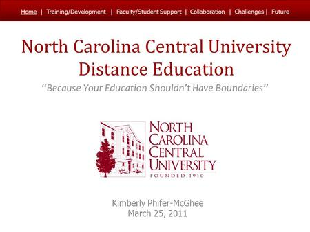 "North Carolina Central University Distance Education ""Because Your Education Shouldn't Have Boundaries"" Kimberly Phifer-McGhee March 25, 2011 Home 