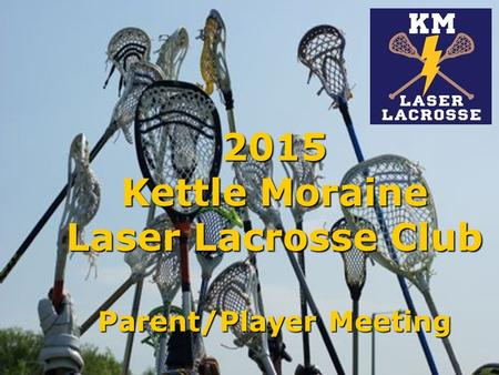 2015 Kettle Moraine Laser Lacrosse Club Parent/Player Meeting.