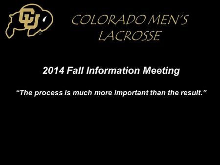 "2014 Fall Information Meeting ""The process is much more important than the result."" COLORADO MEN'S LACROSSE."