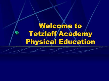 Welcome to Tetzlaff Academy Physical Education. Physical Education Content Standards 1. Demonstrate motor skills and movement patterns needed to perform.