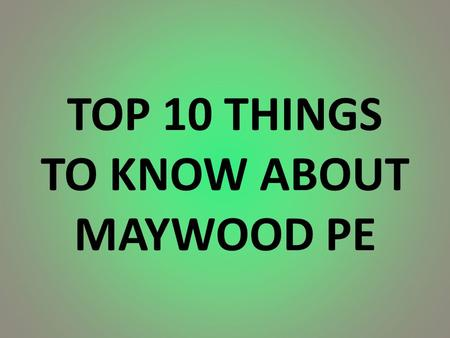 TOP 10 THINGS TO KNOW ABOUT MAYWOOD PE. #10. What should I bring? MAYWOOD PE UNIFORM – yours, siblings, not altered! PE SHOES THAT ARE TIED CORRECTLY!