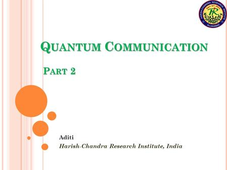 Q UANTUM C OMMUNICATION P ART 2 Aditi Harish-Chandra Research Institute, India.