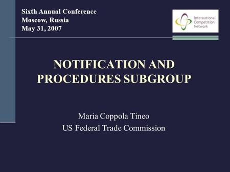 NOTIFICATION AND PROCEDURES SUBGROUP Maria Coppola Tineo US Federal Trade Commission Sixth Annual Conference Moscow, Russia May 31, 2007.