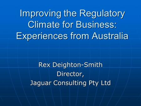 Improving the Regulatory Climate for Business: Experiences from Australia Rex Deighton-Smith Director, Jaguar Consulting Pty Ltd.