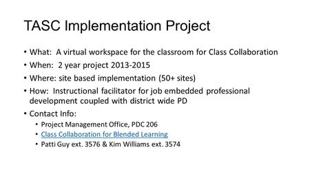 TASC Implementation Project What: A virtual workspace for the classroom for Class Collaboration When: 2 year project 2013-2015 Where: site based implementation.
