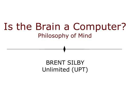 Is the Brain a Computer? Philosophy of Mind BRENT SILBY Unlimited (UPT)