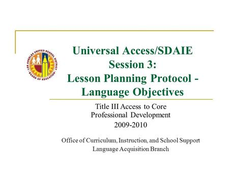 Universal Access/SDAIE Session 3: Lesson Planning Protocol - Language Objectives Title III Access to Core Professional Development 2009-2010 Office of.
