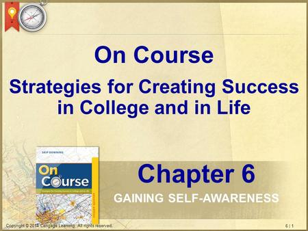 6 | 1 Copyright © 2014 Cengage Learning. All rights reserved. Strategies for Creating Success in College and in Life On Course Chapter 6 GAINING SELF-AWARENESS.