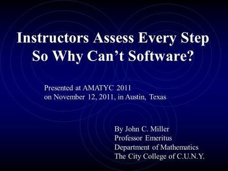 Instructors Assess Every Step So Why Can't Software? By John C. Miller Professor Emeritus Department of Mathematics The City College of C.U.N.Y. Presented.