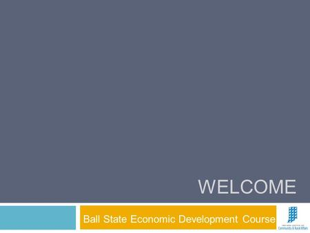 WELCOME Ball State Economic Development Course. Geoff Schomacker Office of Community and Rural Affairs  Ball State Economic Development.